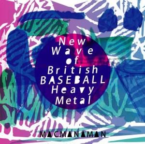 マクマナマン / New Wave of British BASEBALL Heavy Metal / ニュー・ウェーヴ ・オブ・ブリティッシュ・ベースボール・ヘヴィ・メタル