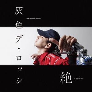 灰色デ・ロッシ (EX. HAIIRO DE ROSSI) / 絶 -zetsu-