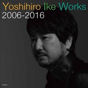 YOSHIHIRO IKE / 池頼広 / Yoshihiro Ike Works 2006-2016 / Yoshihiro Ike Works 2006-2016