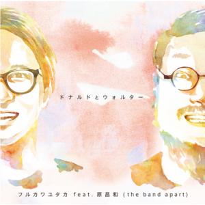 フルカワユタカ feat.原昌和 (the band apart) / ドナルドとウォルター