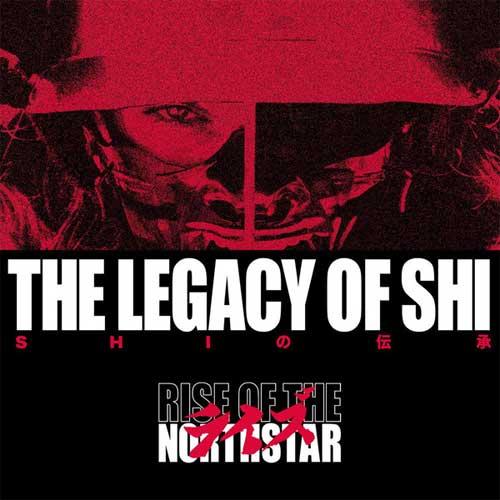 RISE OF THE NORTHSTAR / ライズ・オブ・ザ・ノーススター / LEGACY OF SHI