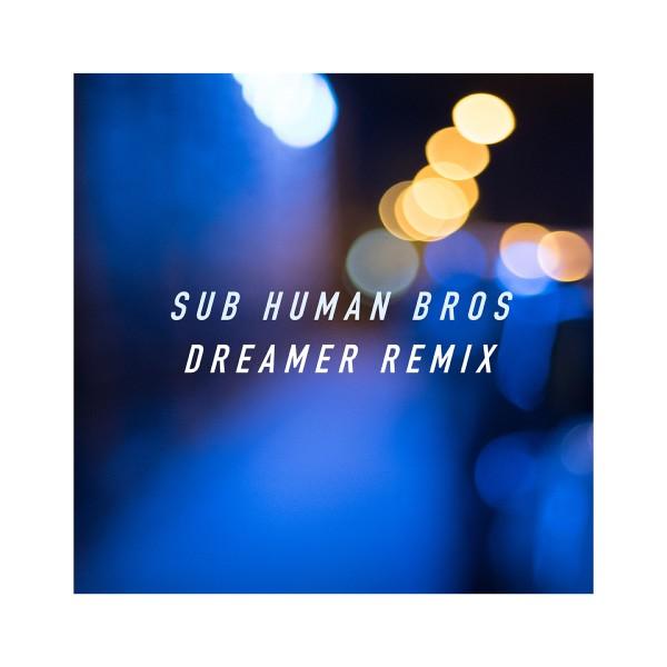 SUB HUMAN BROS / Dreamer Remix