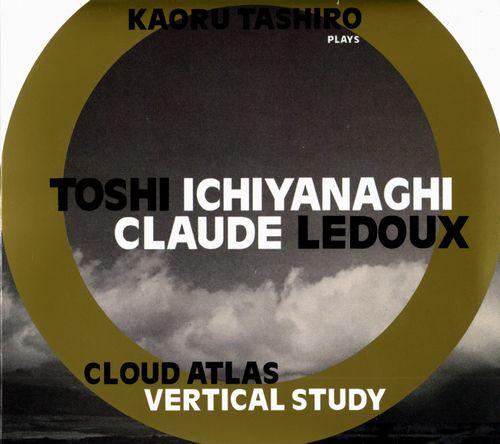 TOSHI ICHIYANAGI / CLAUDE LEDOUX / KAORU TASHIRO PLAYS CLOUD ATLAS : TOSHI ICHIYANAGI + CLAUDE LEDOUX