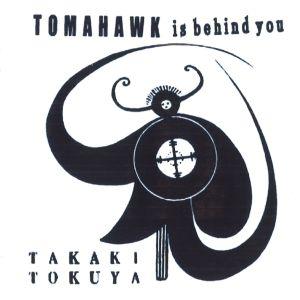 TAKAKI TOKUYA / タカキ・トクヤ / TOMAHAWK IS BEHIND YOU / トマホーク・イズ・ビハインド・ユー<CD-R>