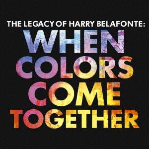 HARRY BELAFONTE / ハリー・ベラフォンテ / ホエン・カラーズ・カム・トゥゲザー~ザ・レガシー・オブ・ハリー・ベラフォンテ