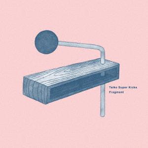 Taiko Super Kicks / タイコ・スーパー・キックス / Fragment