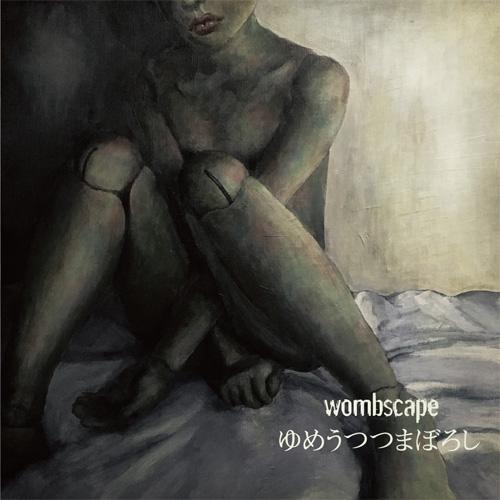 wombscape / ゆめうつつまぼろし