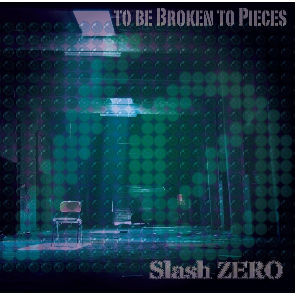 Slash ZERO / スラッシュ・ゼロ / TO BE BROKEN TO PIECES / トゥ・ビィ・ブロークン・トゥ・ピーシズ