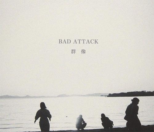 BAD ATTACK / バッド・アタック / 群像