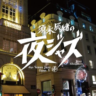 TATSUO SUNAGA / 須永辰緒 / SUNAGA TATSUO NO[YORU JAZZ]VENUS JAZZ OPUS 5 / 須永辰緒の「夜ジャズ」ヴィーナスジャズOpus V