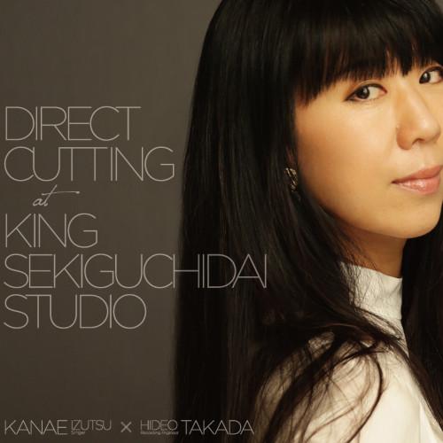 IZUTSU KANAE / 井筒香奈江 / Direct Cutting at King Sekiguchidai Studio / ダイレクトカッティング・アット・関口台スタジオ